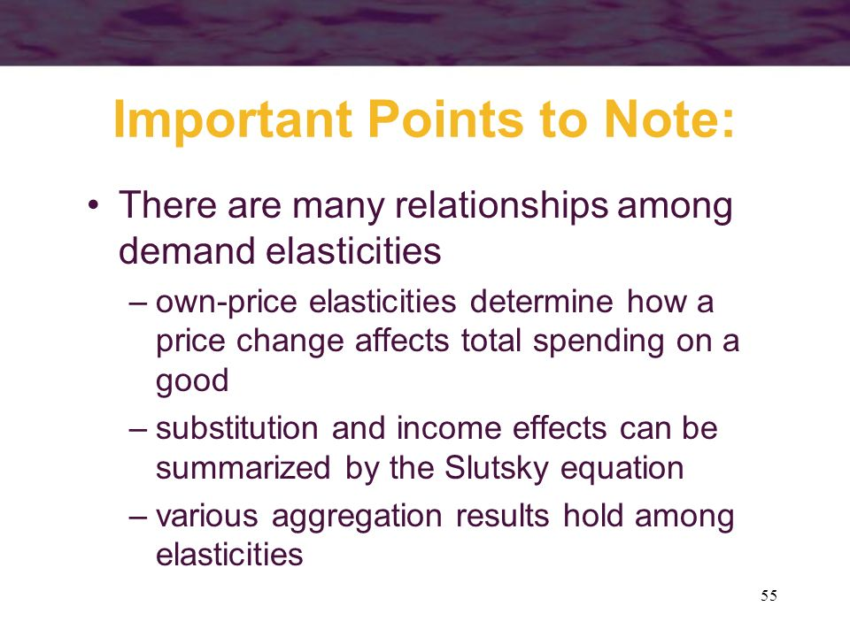 55 Important Points to Note: There are many relationships among demand elasticities –own-price elasticities determine how a price change affects total