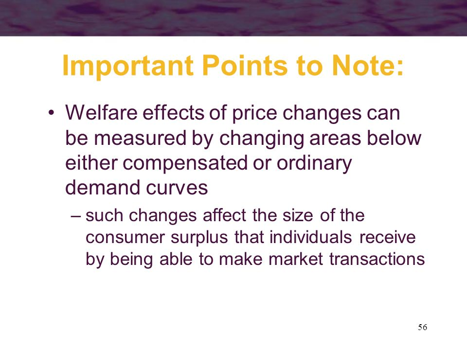 56 Important Points to Note: Welfare effects of price changes can be measured by changing areas below either compensated or ordinary demand curves –su