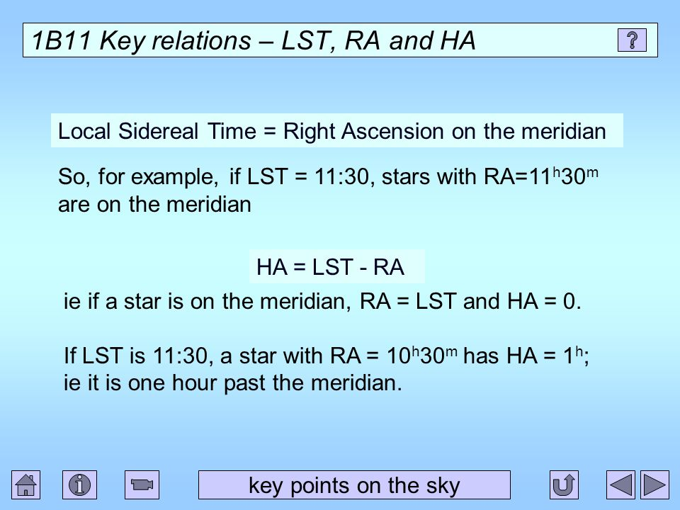 1B11 Key relations – LST, RA and HA key points on the sky Local Sidereal Time = Right Ascension on the meridian So, for example, if LST = 11:30, stars