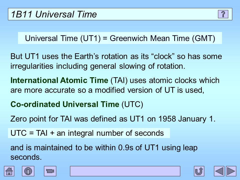 1B11 Universal Time Universal Time (UT1) = Greenwich Mean Time (GMT) But UT1 uses the Earths rotation as its clock so has some irregularities includin