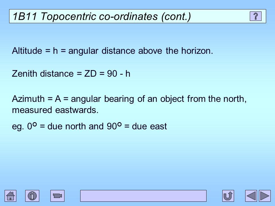 1B11 Topocentric co-ordinates (cont.) Altitude = h = angular distance above the horizon. Zenith distance = ZD = 90 - h Azimuth = A = angular bearing o