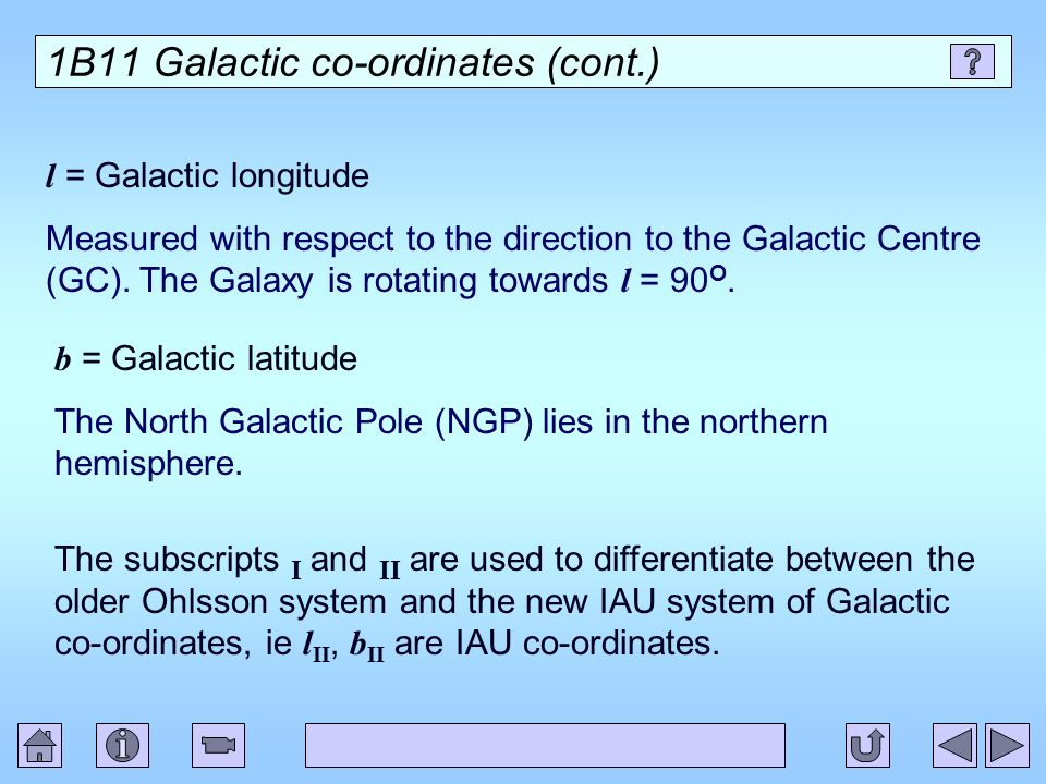 1B11 Galactic co-ordinates (cont.) l = Galactic longitude Measured with respect to the direction to the Galactic Centre (GC). The Galaxy is rotating t