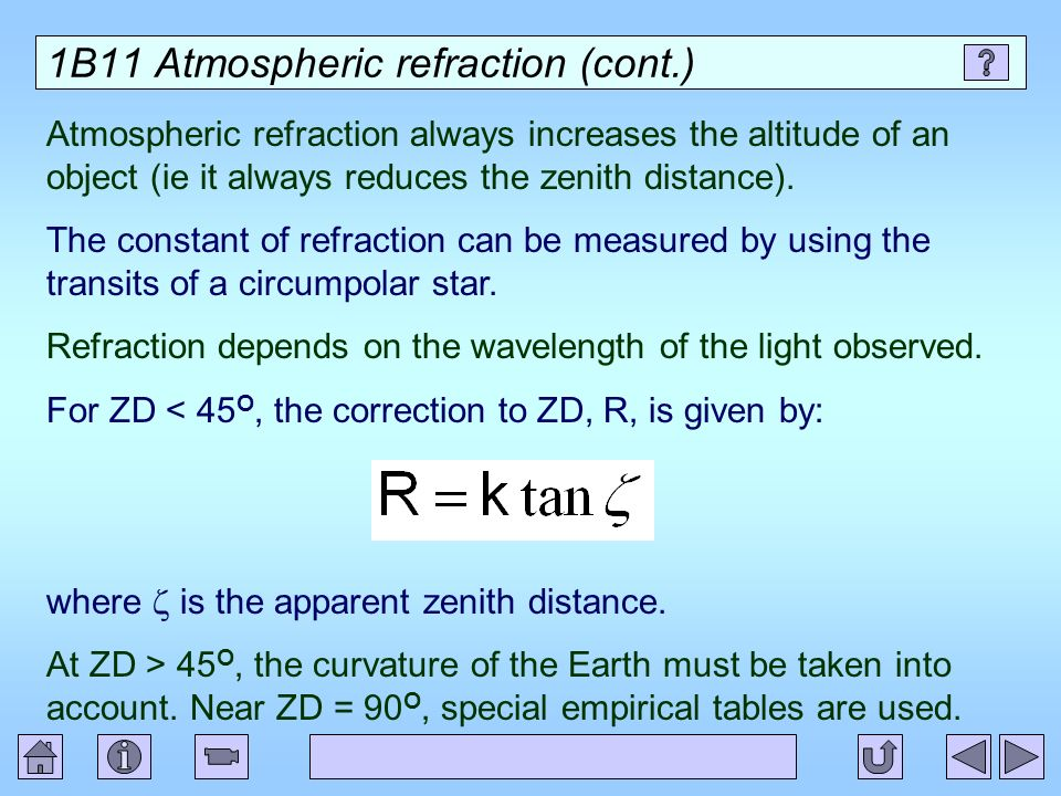 1B11 Atmospheric refraction (cont.) Atmospheric refraction always increases the altitude of an object (ie it always reduces the zenith distance). The