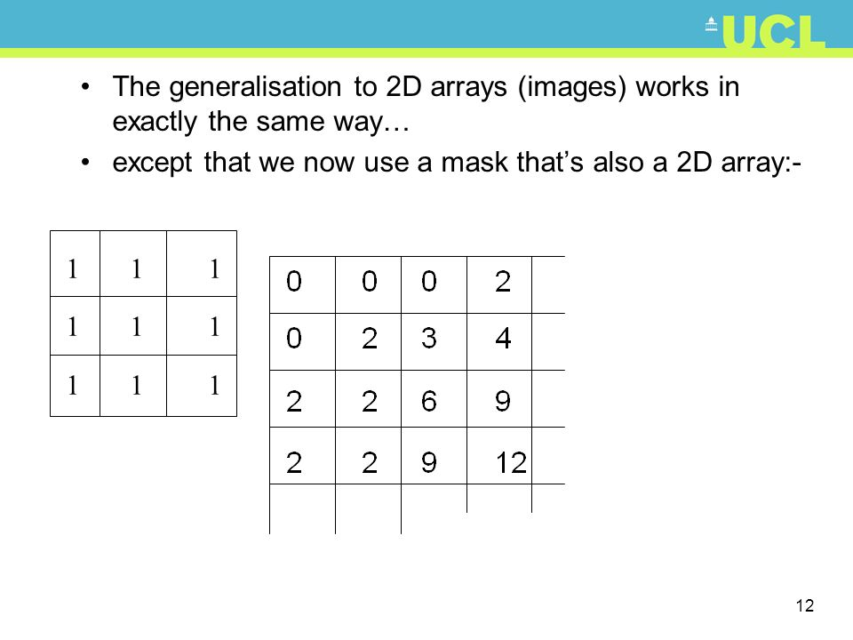 12 The generalisation to 2D arrays (images) works in exactly the same way… except that we now use a mask thats also a 2D array:- 1 1 1