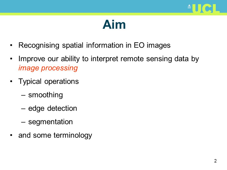 2 Aim Recognising spatial information in EO images Improve our ability to interpret remote sensing data by image processing Typical operations –smooth