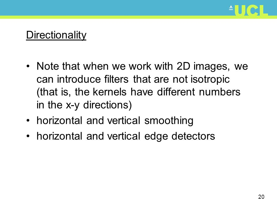 20 Directionality Note that when we work with 2D images, we can introduce filters that are not isotropic (that is, the kernels have different numbers