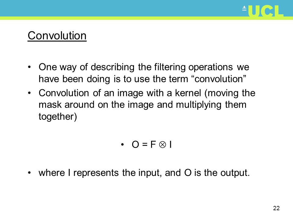 22 Convolution One way of describing the filtering operations we have been doing is to use the term convolution Convolution of an image with a kernel