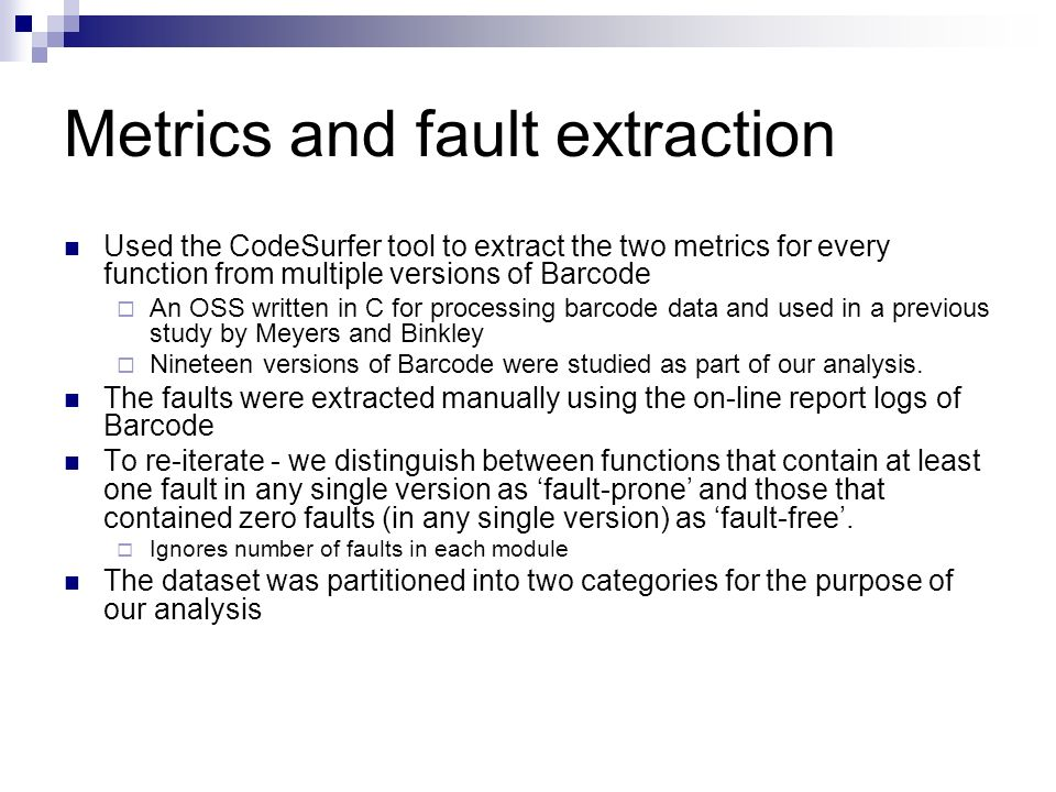 Metrics and fault extraction Used the CodeSurfer tool to extract the two metrics for every function from multiple versions of Barcode An OSS written in C for processing barcode data and used in a previous study by Meyers and Binkley Nineteen versions of Barcode were studied as part of our analysis.