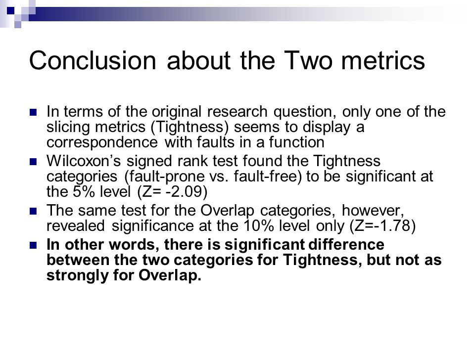 Conclusion about the Two metrics In terms of the original research question, only one of the slicing metrics (Tightness) seems to display a correspondence with faults in a function Wilcoxons signed rank test found the Tightness categories (fault-prone vs.