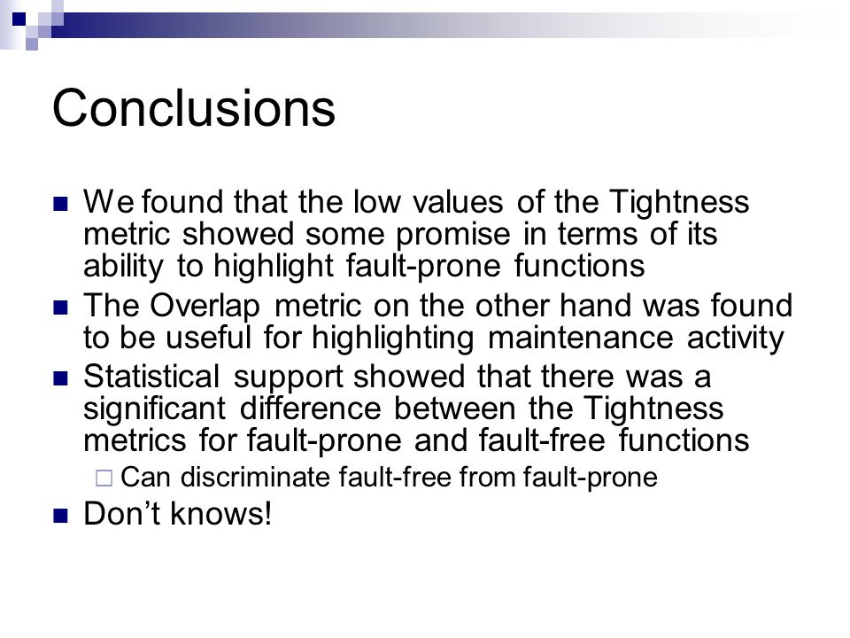 Conclusions We found that the low values of the Tightness metric showed some promise in terms of its ability to highlight fault-prone functions The Overlap metric on the other hand was found to be useful for highlighting maintenance activity Statistical support showed that there was a significant difference between the Tightness metrics for fault-prone and fault-free functions Can discriminate fault-free from fault-prone Dont knows!