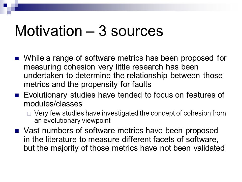 Motivation – 3 sources While a range of software metrics has been proposed for measuring cohesion very little research has been undertaken to determine the relationship between those metrics and the propensity for faults Evolutionary studies have tended to focus on features of modules/classes Very few studies have investigated the concept of cohesion from an evolutionary viewpoint Vast numbers of software metrics have been proposed in the literature to measure different facets of software, but the majority of those metrics have not been validated