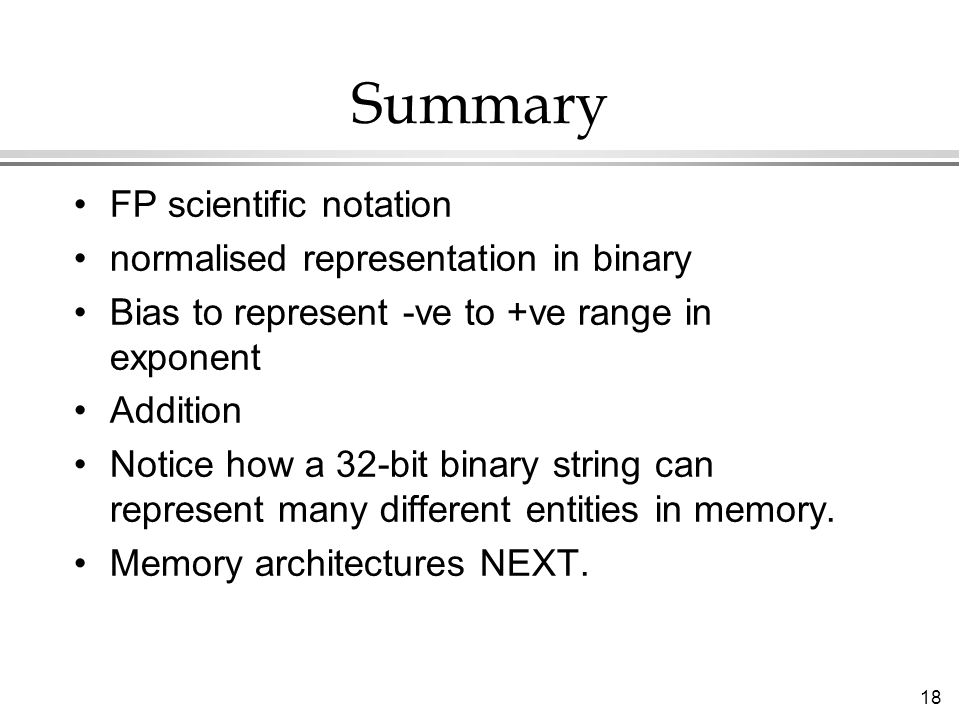 18 Summary FP scientific notation normalised representation in binary Bias to represent -ve to +ve range in exponent Addition Notice how a 32-bit binary string can represent many different entities in memory.