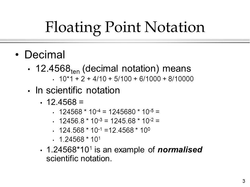 3 Floating Point Notation Decimal ten (decimal notation) means 10* /10 + 5/ / /10000 In scientific notation = * = * = * = * = * = * * *10 1 is an example of normalised scientific notation.