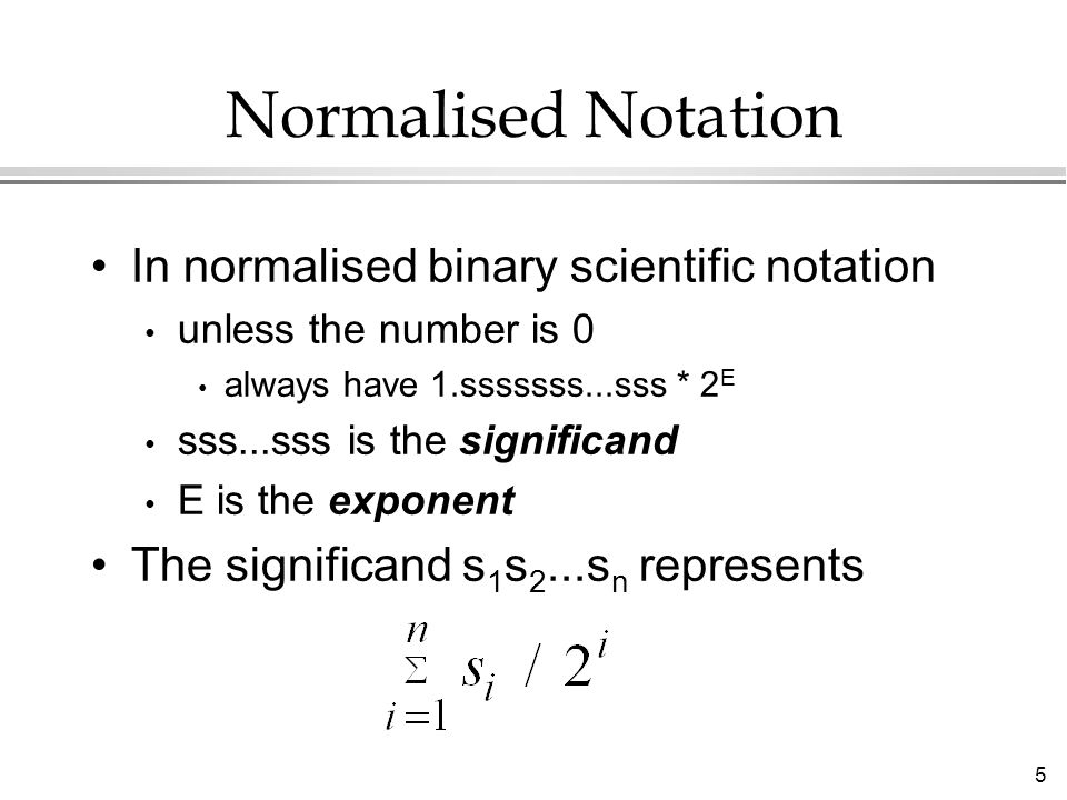 5 Normalised Notation In normalised binary scientific notation unless the number is 0 always have 1.sssssss...sss * 2 E sss...sss is the significand E is the exponent The significand s 1 s 2...s n represents
