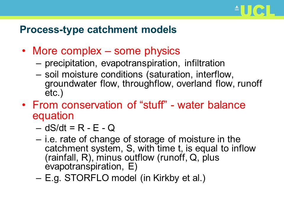Process-type catchment models More complex – some physics –precipitation, evapotranspiration, infiltration –soil moisture conditions (saturation, inte