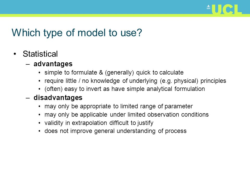 Which type of model to use? Statistical –advantages simple to formulate & (generally) quick to calculate require little / no knowledge of underlying (