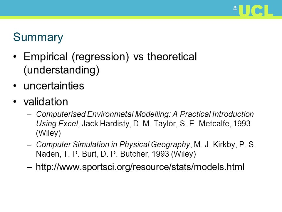 Summary Empirical (regression) vs theoretical (understanding) uncertainties validation –Computerised Environmetal Modelling: A Practical Introduction