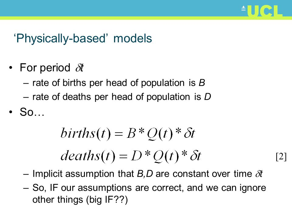Physically-based models For period t –rate of births per head of population is B –rate of deaths per head of population is D So… –Implicit assumption