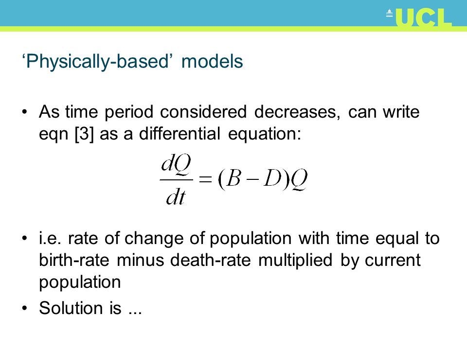 Physically-based models As time period considered decreases, can write eqn [3] as a differential equation: i.e. rate of change of population with time