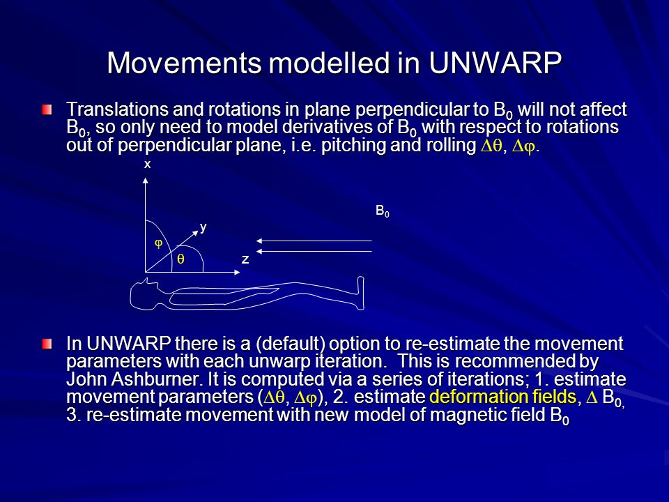 Movements modelled in UNWARP Translations and rotations in plane perpendicular to B 0 will not affect B 0, so only need to model derivatives of B 0 wi