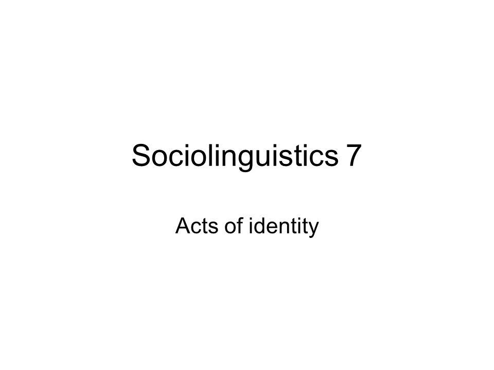Sociolinguistics 7 Acts of identity