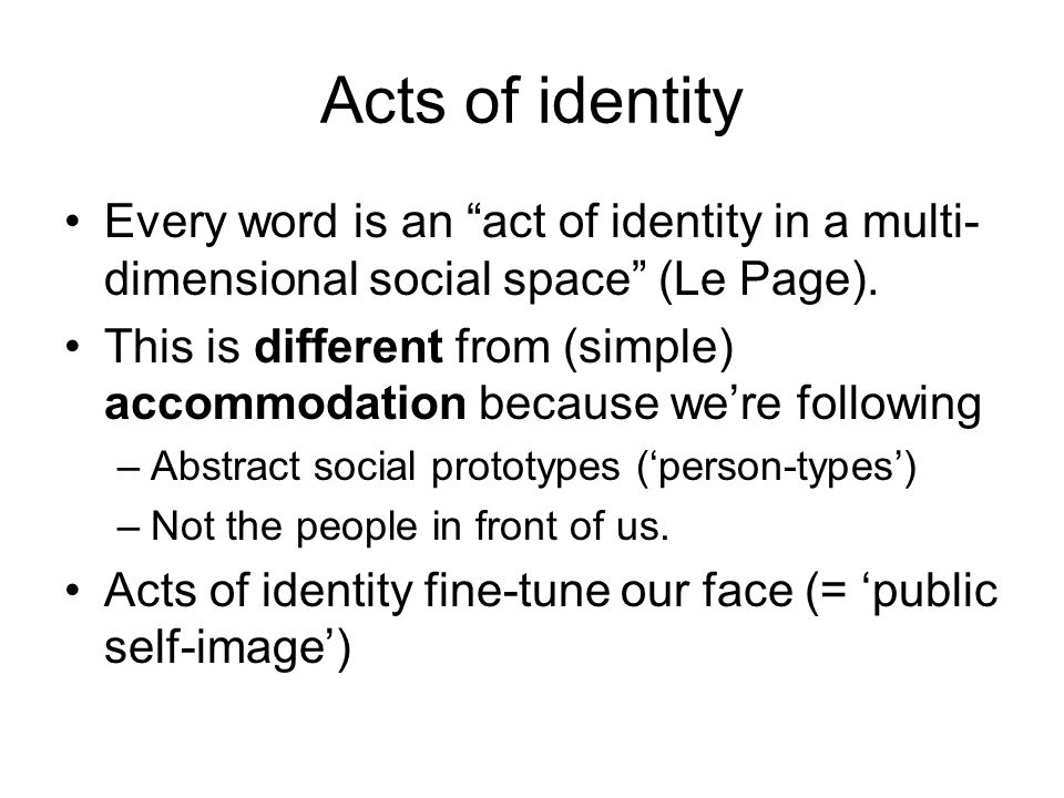 Acts of identity Every word is an act of identity in a multi- dimensional social space (Le Page).