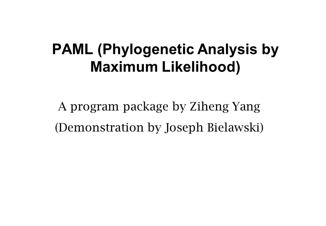 PAML (Phylogenetic Analysis by Maximum Likelihood) A program package by Ziheng Yang (Demonstration by Joseph Bielawski)