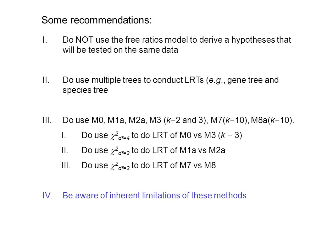 Some recommendations: I.Do NOT use the free ratios model to derive a hypotheses that will be tested on the same data II.Do use multiple trees to conduct LRTs (e.g., gene tree and species tree III.Do use M0, M1a, M2a, M3 (k=2 and 3), M7(k=10), M8a(k=10).