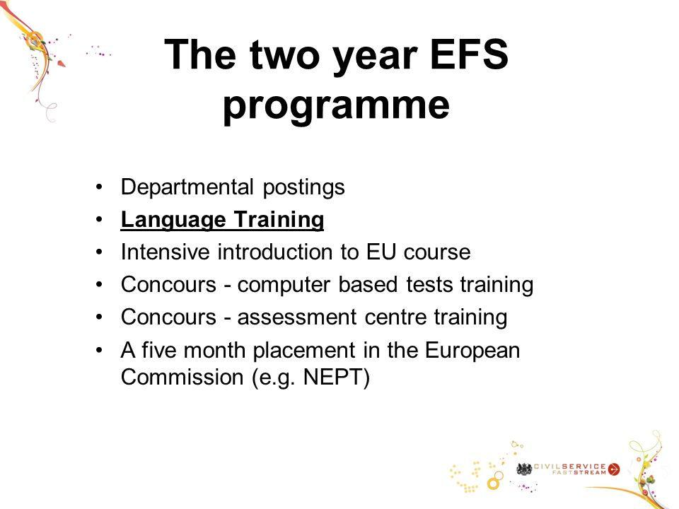 The two year EFS programme Departmental postings Language Training Intensive introduction to EU course Concours - computer based tests training Concours - assessment centre training A five month placement in the European Commission (e.g.