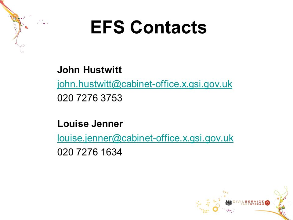 EFS Contacts John Hustwitt john.hustwitt@cabinet-office.x.gsi.gov.uk 020 7276 3753 Louise Jenner louise.jenner@cabinet-office.x.gsi.gov.uk 020 7276 1634