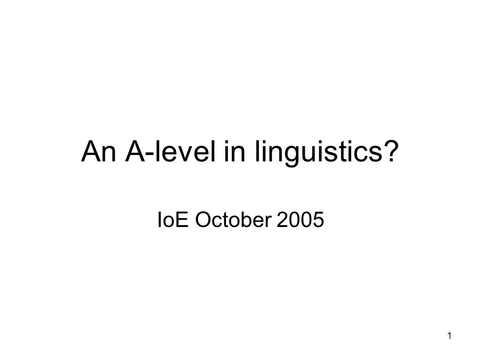 1 An A-level in linguistics? IoE October 2005