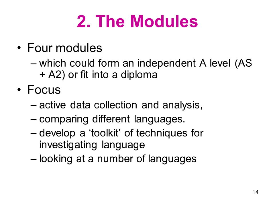 14 2. The Modules Four modules –which could form an independent A level (AS + A2) or fit into a diploma Focus –active data collection and analysis, –c