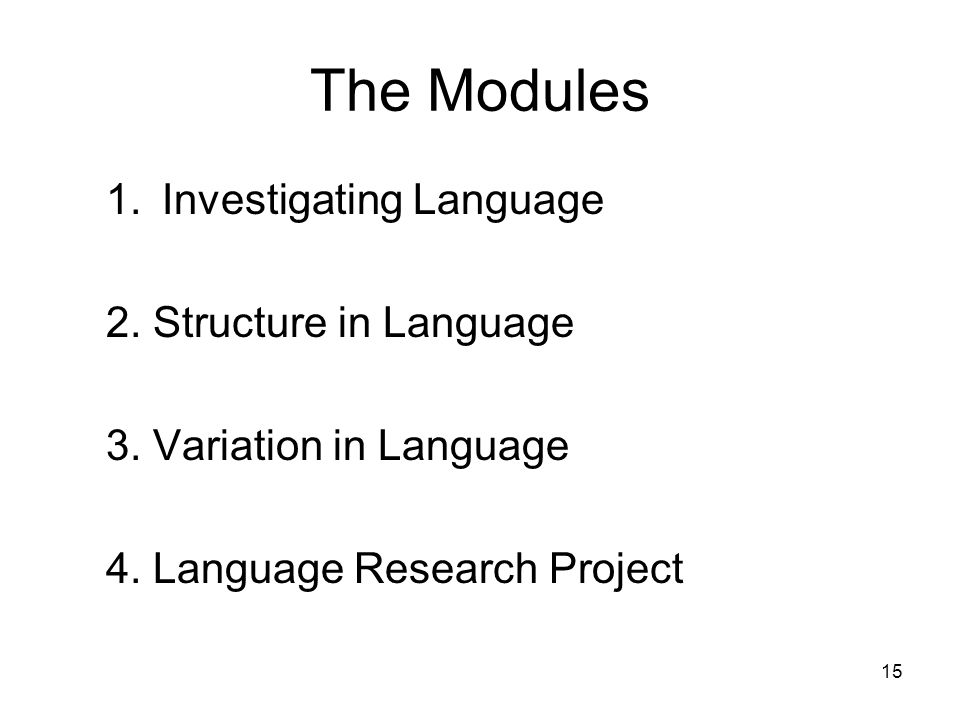 15 The Modules 1.Investigating Language 2. Structure in Language 3. Variation in Language 4. Language Research Project