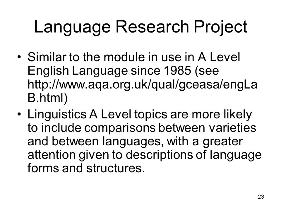 23 Language Research Project Similar to the module in use in A Level English Language since 1985 (see http://www.aqa.org.uk/qual/gceasa/engLa B.html)