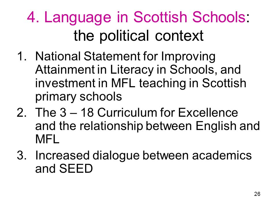 26 4. Language in Scottish Schools: the political context 1.National Statement for Improving Attainment in Literacy in Schools, and investment in MFL