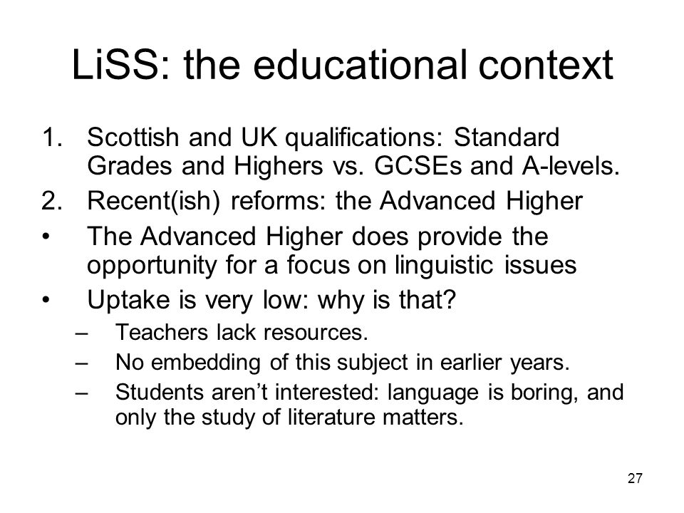 27 LiSS: the educational context 1.Scottish and UK qualifications: Standard Grades and Highers vs. GCSEs and A-levels. 2.Recent(ish) reforms: the Adva