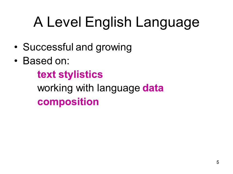 5 A Level English Language Successful and growing Based on: text stylistics working with language data composition