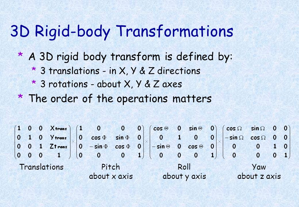 2D Affine Transforms *Translations by t x and t y *x 1 = 1 x 0 + 0 y 0 + t x *y 1 = 0 x 0 + 1 y 0 + t y *Rotation around the origin by radians *x 1 =