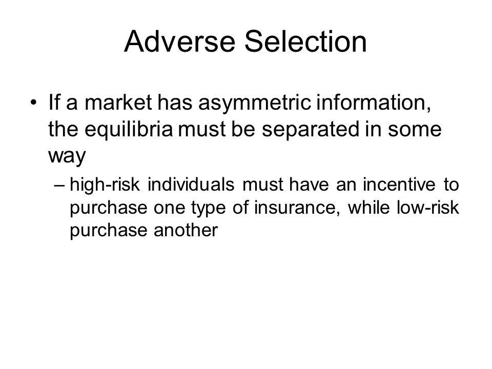 Adverse Selection If a market has asymmetric information, the equilibria must be separated in some way –high-risk individuals must have an incentive t