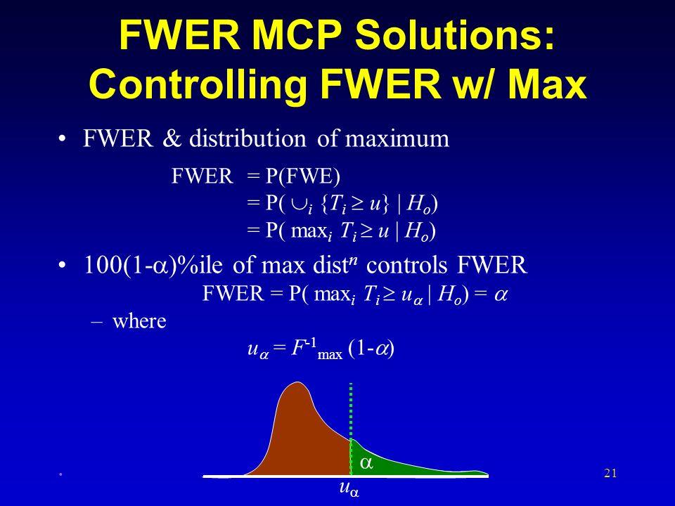 21 FWER MCP Solutions: Controlling FWER w/ Max FWER & distribution of maximum FWER= P(FWE) = P( i {T i u} | H o ) = P( max i T i u | H o ) 100(1- )%il