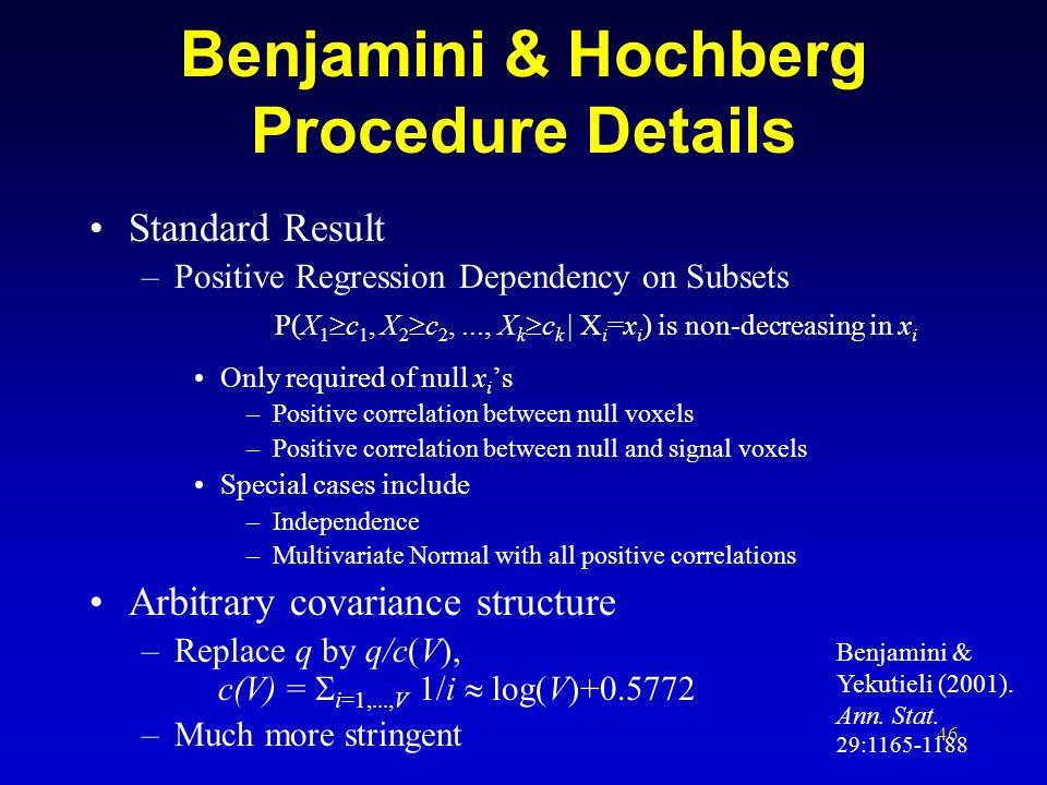 46 Benjamini & Hochberg Procedure Details Standard Result –Positive Regression Dependency on Subsets P(X 1 c 1, X 2 c 2,..., X k c k | X i =x i ) is n