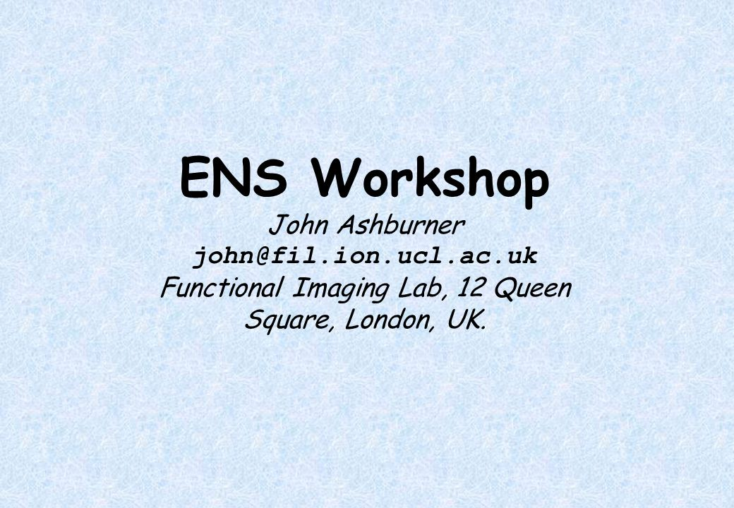 ENS Workshop John Ashburner john@fil.ion.ucl.ac.uk Functional Imaging Lab, 12 Queen Square, London, UK.