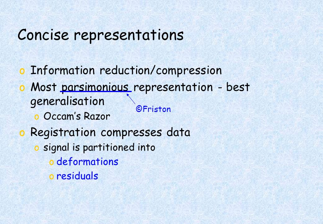 Concise representations oInformation reduction/compression oMost parsimonious representation - best generalisation oOccams Razor oRegistration compresses data osignal is partitioned into odeformations oresiduals ©Friston