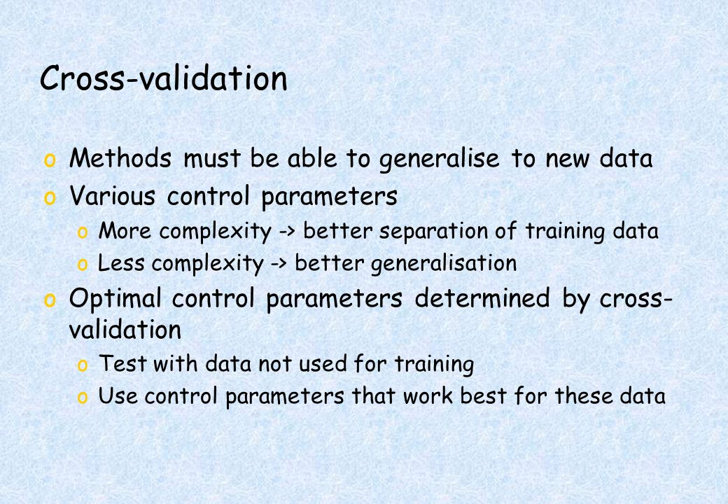 Cross-validation oMethods must be able to generalise to new data oVarious control parameters oMore complexity -> better separation of training data oLess complexity -> better generalisation oOptimal control parameters determined by cross- validation oTest with data not used for training oUse control parameters that work best for these data