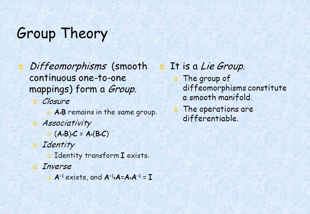 Group Theory oDiffeomorphisms (smooth continuous one-to-one mappings) form a Group.