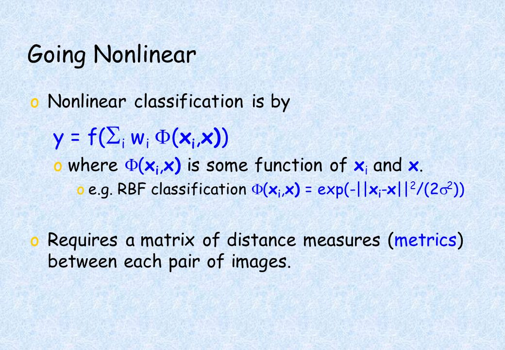 Going Nonlinear oNonlinear classification is by y = f( i w i (x i,x)) owhere (x i,x) is some function of x i and x.