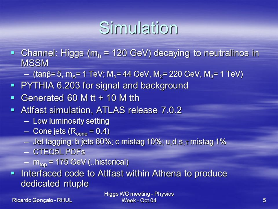 Ricardo Gonçalo - RHUL Higgs WG meeting - Physics Week - Oct.045 Simulation Channel: Higgs (m h = 120 GeV) decaying to neutralinos in MSSM Channel: Higgs (m h = 120 GeV) decaying to neutralinos in MSSM –(tan = 5, m A = 1 TeV; M 1 = 44 GeV, M 2 = 220 GeV, M 3 = 1 TeV) PYTHIA for signal and background PYTHIA for signal and background Generated 60 M tt + 10 M tth Generated 60 M tt + 10 M tth Atlfast simulation, ATLAS release Atlfast simulation, ATLAS release –Low luminosity setting –Cone jets (R cone = 0.4) –Jet tagging: b jets 60%; c mistag 10%; u,d,s, mistag 1% –CTEQ5L PDFs –m top = 175 GeV (..historical) Interfaced code to Atlfast within Athena to produce dedicated ntuple Interfaced code to Atlfast within Athena to produce dedicated ntuple