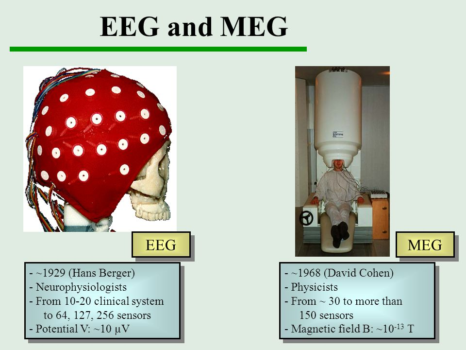 EEG and MEG MEG - ~1929 (Hans Berger) - Neurophysiologists - From 10-20 clinical system to 64, 127, 256 sensors - Potential V: ~10 µV - ~1929 (Hans Be