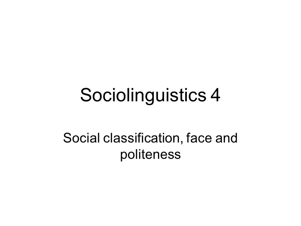Sociolinguistics 4 Social classification, face and politeness