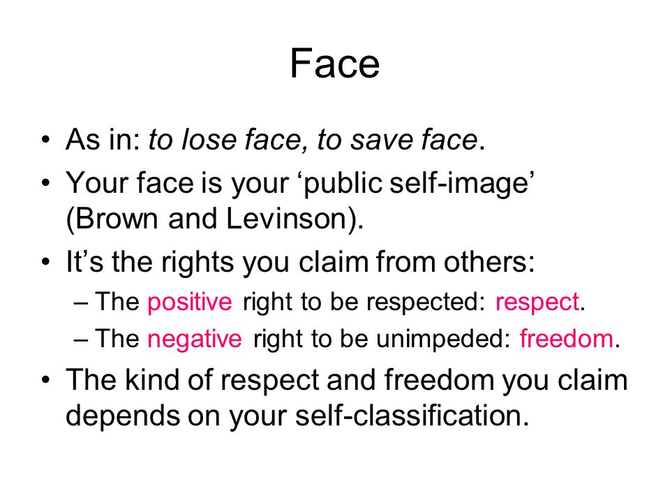 Face As in: to lose face, to save face.Your face is your public self-image (Brown and Levinson).